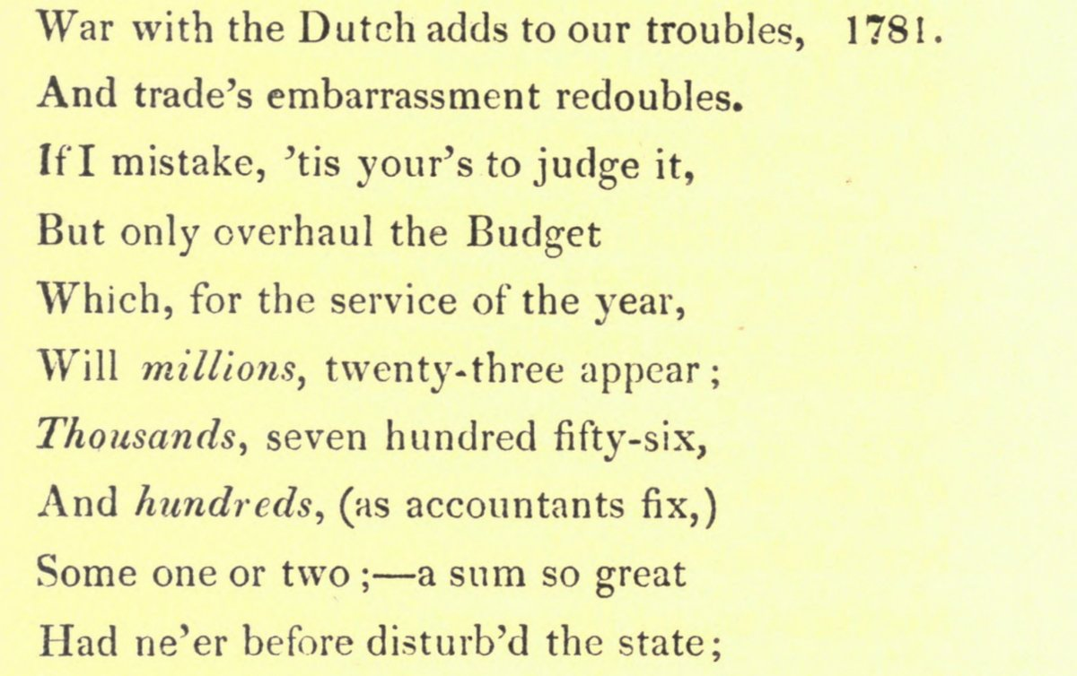 An image of a poem: text reading War with the Dutch adds to our troubles, 1781. And trade's embarrassment redoubles. If I mistake, ^tis your's to judge it, But only overhaul the Budget Which, for the service of the year, Will millions, twenty-three appear ; Thousands^ seven hundred fifty-six, And hundreds, (as accountants fix,) Some one or two ; a sum so great Had ne'er before disturb'd the state